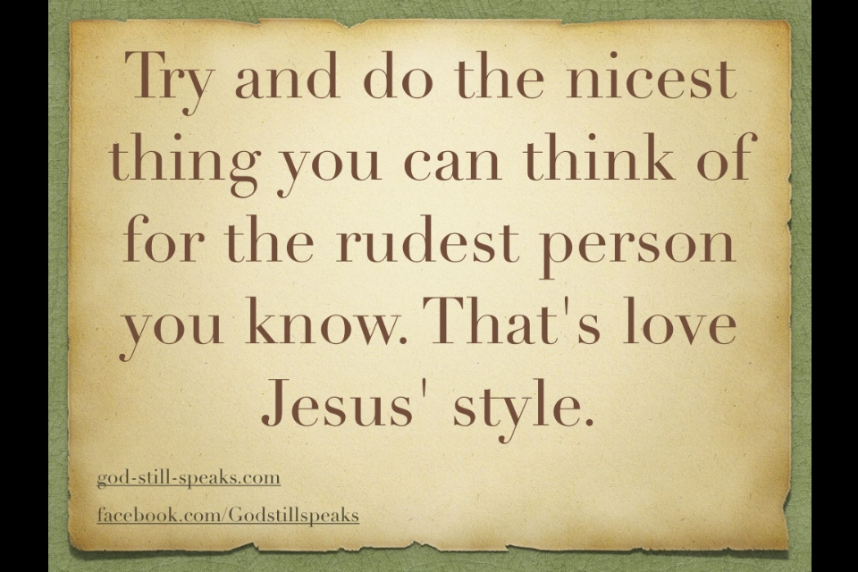 Try and do the nicest thing you can think of for the rudest person ...