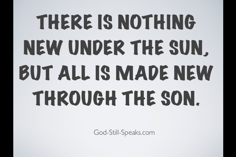 there is nothing new under the sun The denotative meaning of the phrase under the sun in ecclesiastes is on earth , and this is  so there is nothing new [in the physical world.