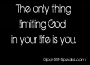 The only thing limiting God  in your life is you.