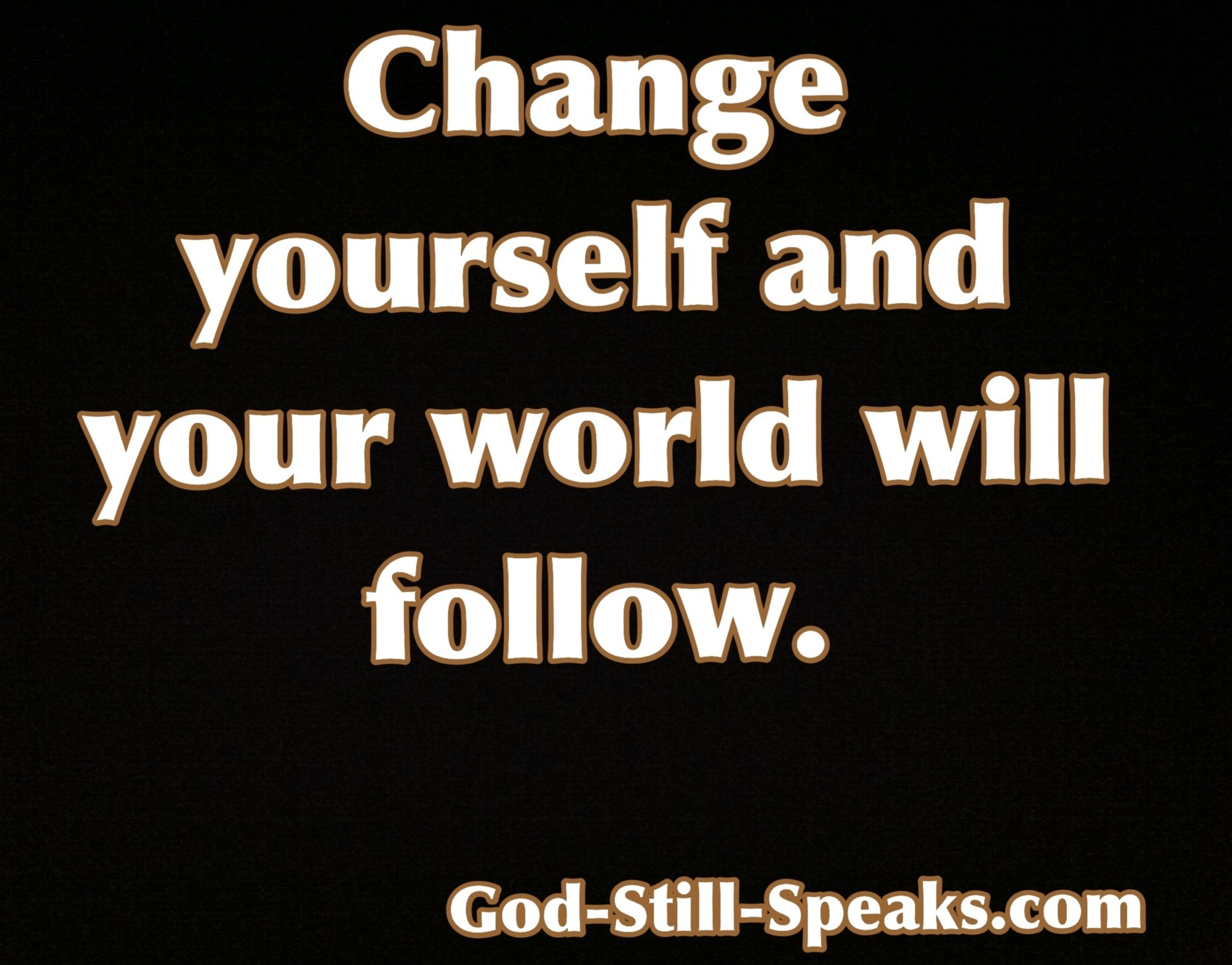 Change yourself and your world will follow. | God Still Speaks